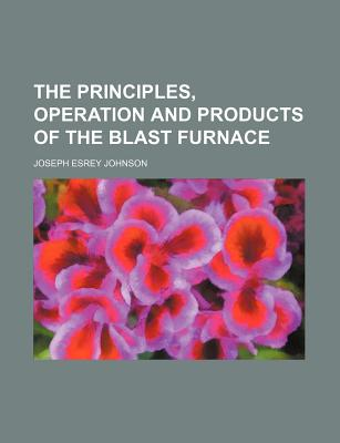 The Principles, Operation and Products of the Blast Furnace - Johnson, Joseph Esrey