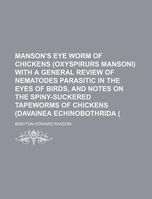 Manson's Eye Worm of Chickens, with a General Review of Nematodes Parasitic in the Eyes of Birds: And Notes on the Spiny-Suckered Tapeworms of Chickens (1904) - Ransom, B H