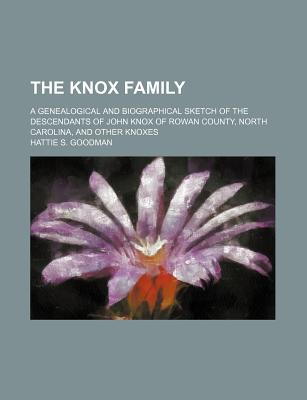The Knox Family; A Genealogical and Biographical Sketch of the Descendants of John Knox of Rowan County, North Carolina, and Other Knoxes - Goodman, Hattie S