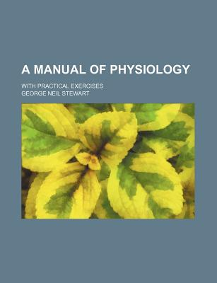 A Manual of Physiology: With Practical Exercises - Stewart, George Neil
