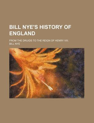 Bill Nye's History of England; From the Druids to the Reign of Henry VIII. - Nye, Bill