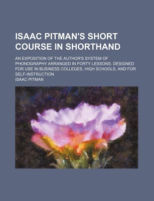 Isaac Pitman's Short Course in Shorthand; An Exposition of the Author's System of Phonography Arranged in Forty Lessons. Designed for Use in Business Colleges, High Schools, and for Self-Instruction - Pitman, Isaac