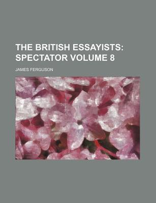 The British Essayists; Spectator Volume 8 - Ferguson, James