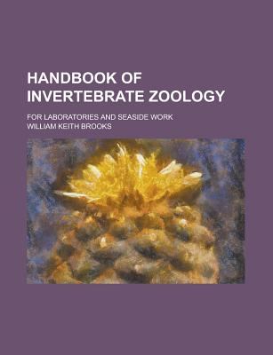 Handbook of Invertebrate Zoology: For Laboratories and Seaside Work - Brooks, William Keith