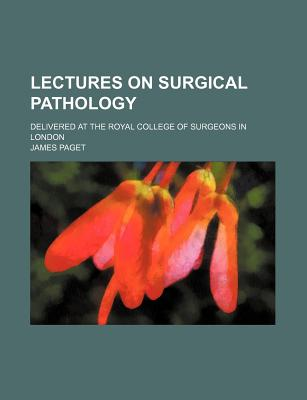 Lectures on Surgical Pathology; Delivered at the Royal College of Surgeons in London - Paget, James
