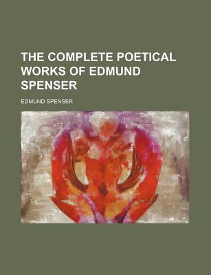 The Complete Poetical Works of Edmund Spenser - Spenser, Edmund, Professor