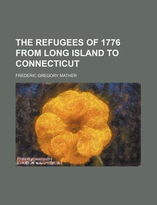 The Refugees of 1776 from Long Island to Connecticut - Mather, Frederic Gregory