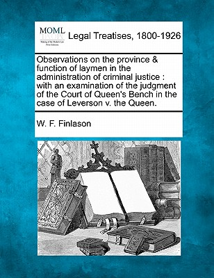 Observations on the Province & Function of Laymen in the Administration of Criminal Justice: With an Examination of the Judgment of the Court of Queen's Bench in the Case of Leverson V. the Queen. - Finlason, W F