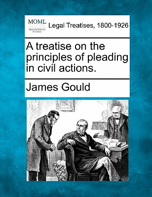 A Treatise on the Principles of Pleading in Civil Actions. - Gould, James