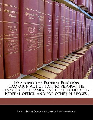 To Amend the Federal Election Campaign Act of 1971 to Reform the Financing of Campaigns for Election for Federal Office, and for Other Purposes. - United States Congress House of Represen (Creator)