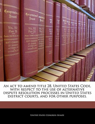 An ACT to Amend Title 28, United States Code, with Respect to the Use of Alternative Dispute Resolution Processes in United States District Courts, and for Other Purposes. - United States Congress Senate (Creator)