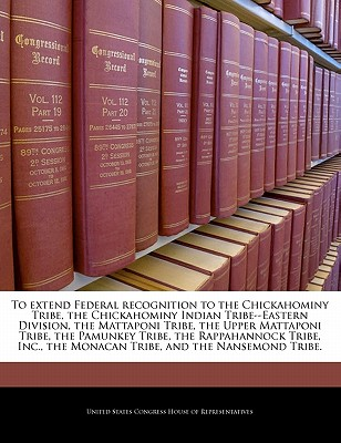 To Extend Federal Recognition to the Chickahominy Tribe, the Chickahominy Indian Tribe--Eastern Division, the Mattaponi Tribe, the Upper Mattaponi Tribe, the Pamunkey Tribe, the Rappahannock Tribe, Inc., the Monacan Tribe, and the Nansemond Tribe. - United States Congress House of Represen (Creator)