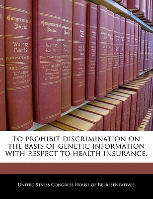 To Prohibit Discrimination on the Basis of Genetic Information with Respect to Health Insurance. - United States Congress Senate (Creator)
