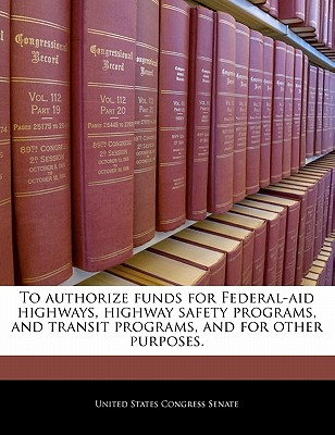 To Authorize Funds for Federal-Aid Highways, Highway Safety Programs, and Transit Programs, and for Other Purposes. - United States Congress Senate (Creator)