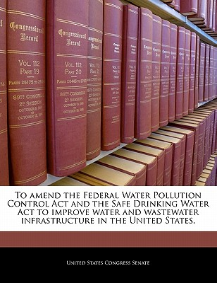 To Amend the Federal Water Pollution Control ACT and the Safe Drinking Water ACT to Improve Water and Wastewater Infrastructure in the United States. - United States Congress Senate (Creator)