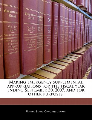 Making Emergency Supplemental Appropriations for the Fiscal Year Ending September 30, 2007, and for Other Purposes. - United States Congress Senate (Creator)