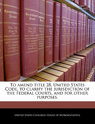 To Amend Title 28, United States Code, to Clarify the Jurisdiction of the Federal Courts, and for Other Purposes. - United States Congress House of Represen (Creator)