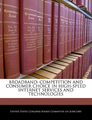 Broadband: Competition and Consumer Choice in High-Speed Internet Services and Technologies - United States Congress Senate Committee (Creator)