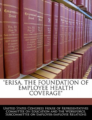 Erisa, the Foundation of Employee Health Coverage - United States Congress House of Represen (Creator)