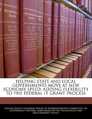 Helping State and Local Governments Move at New Economy Speed: Adding Flexibility to the Federal It Grant Process - United States Congress House of Represen (Creator)