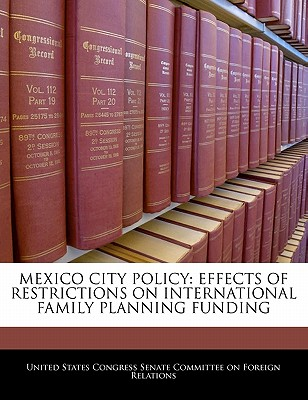 Mexico City Policy: Effects of Restrictions on International Family Planning Funding - United States Congress Senate Committee (Creator)