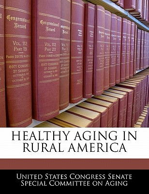 Healthy Aging in Rural America - United States Congress Senate Special Co (Creator)