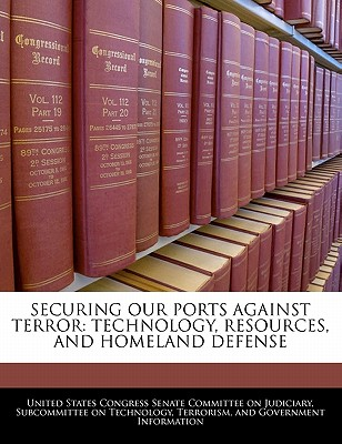 Securing Our Ports Against Terror: Technology, Resources, and Homeland Defense - United States Congress Senate Committee (Creator)