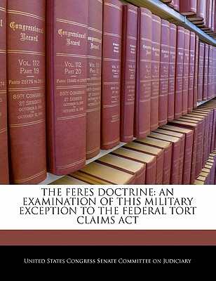 The Feres Doctrine: An Examination of This Military Exception to the Federal Tort Claims ACT - United States Congress Senate Committee (Creator)