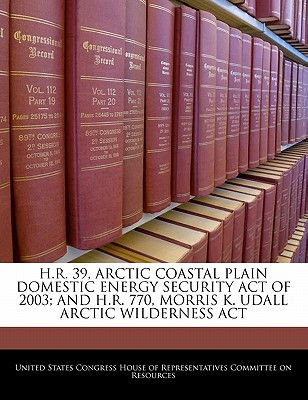 H.R. 39, Arctic Coastal Plain Domestic Energy Security Act of 2003; And H.R. 770, Morris K. Udall Arctic Wilderness ACT - United States Congress House of Represen (Creator)