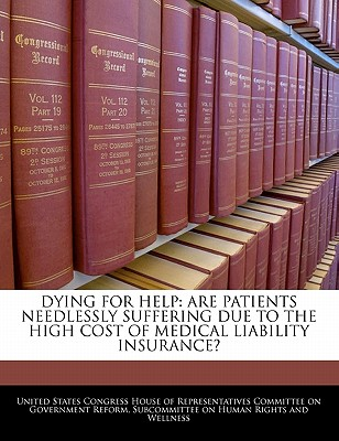 Dying for Help: Are Patients Needlessly Suffering Due to the High Cost of Medical Liability Insurance? - United States Congress House of Represen (Creator)