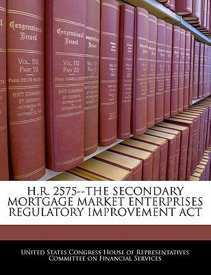 H.R. 2575--The Secondary Mortgage Market Enterprises Regulatory Improvement ACT - United States Congress House of Represen (Creator)