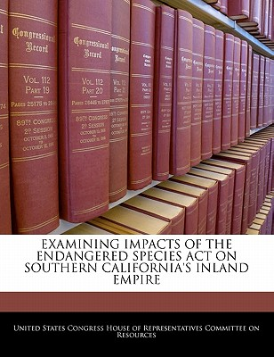 Examining Impacts of the Endangered Species Act on Southern California's Inland Empire - United States Congress House of Represen (Creator)