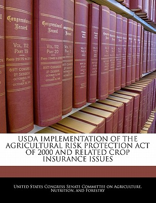 USDA Implementation of the Agricultural Risk Protection Act of 2000 and Related Crop Insurance Issues - United States Congress Senate Committee (Creator)