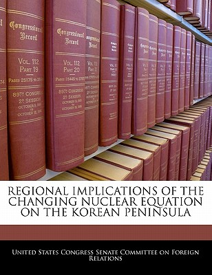 Regional Implications of the Changing Nuclear Equation on the Korean Peninsula - United States Congress Senate Committee (Creator)