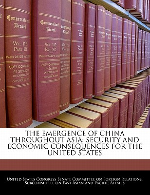 The Emergence of China Throughout Asia: Security and Economic Consequences for the United States - United States Congress Senate Committee (Creator)
