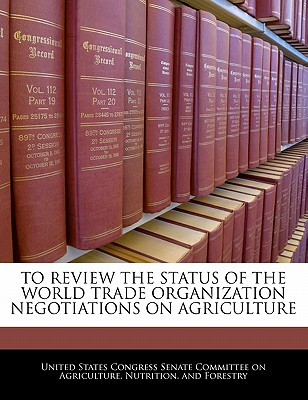 To Review the Status of the World Trade Organization Negotiations on Agriculture - United States Congress Senate Committee (Creator)