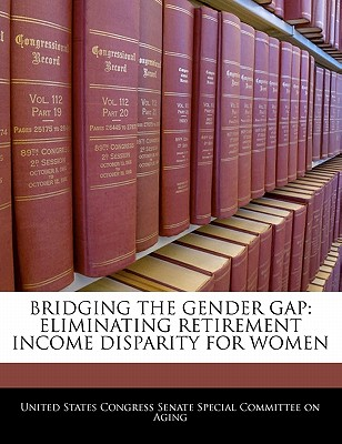 Bridging the Gender Gap: Eliminating Retirement Income Disparity for Women - United States Congress Senate Special Co (Creator)