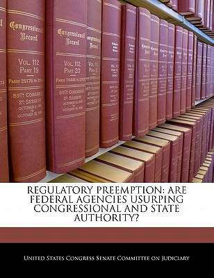 Regulatory Preemption: Are Federal Agencies Usurping Congressional and State Authority? - United States Congress Senate Committee (Creator)