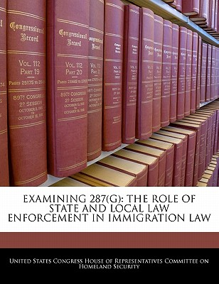 Examining 287(g): The Role of State and Local Law Enforcement in Immigration Law - United States Congress House of Represen (Creator)