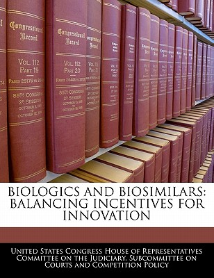 Biologics and Biosimilars: Balancing Incentives for Innovation - United States Congress House of Represen (Creator)