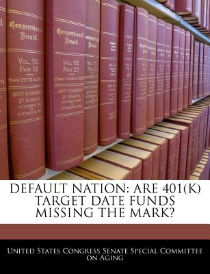 Default Nation: Are 401(k) Target Date Funds Missing the Mark? - United States Congress Senate Special Co (Creator)