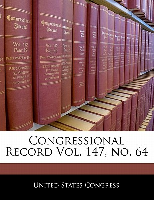 Congressional Record Vol. 147, No. 64 - United States Congress (Creator)