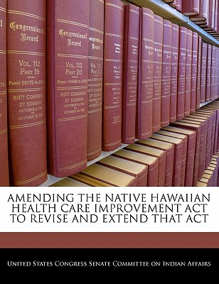 Amending the Native Hawaiian Health Care Improvement ACT to Revise and Extend That Act - United States Congress Senate Committee (Creator)