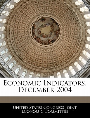 Economic Indicators, December 2004 - United States Congress Joint Economic Co (Creator)