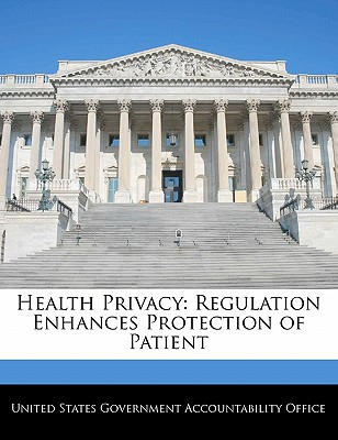 Health Privacy: Regulation Enhances Protection of Patient - United States Government Accountability (Creator)