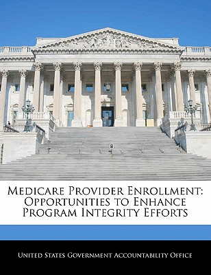 Medicare Provider Enrollment: Opportunities to Enhance Program Integrity Efforts - United States Government Accountability (Creator)