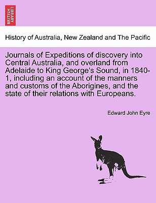 Journals of Expeditions of Discovery Into Central Australia, and Overland from Adelaide to King George's Sound, in 1840-1, Including an Account of the Manners and Customs of the Aborigines, and the State of Their Relations with Europeans. - Eyre, Edward John