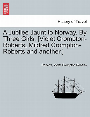 A Jubilee Jaunt to Norway. by Three Girls. [Violet Crompton-Roberts, Mildred Crompton-Roberts and Another.] - Roberts, Jay, and Roberts, Violet Crompton