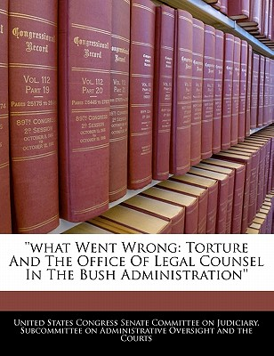 ''What Went Wrong: Torture and the Office of Legal Counsel in the Bush Administration'' - United States Congress Senate Committee (Creator)