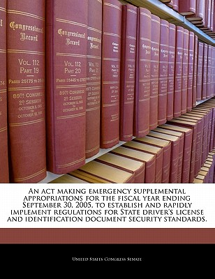 An ACT Making Emergency Supplemental Appropriations for the Fiscal Year Ending September 30, 2005, to Establish and Rapidly Implement Regulations for State Driver's License and Identification Document Security Standards. - United States Congress Senate (Creator)